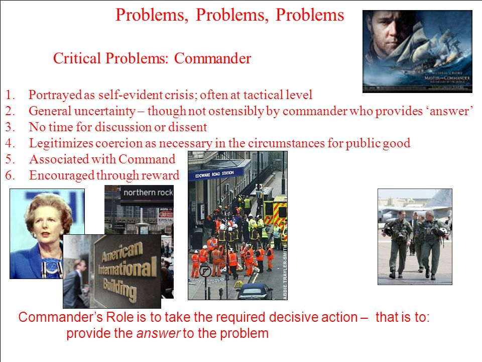 Problems, Problems, Problems Critical Problems: Commander 1. Portrayed as self-evident crisis; often at tactical level 2. General uncertainty – though