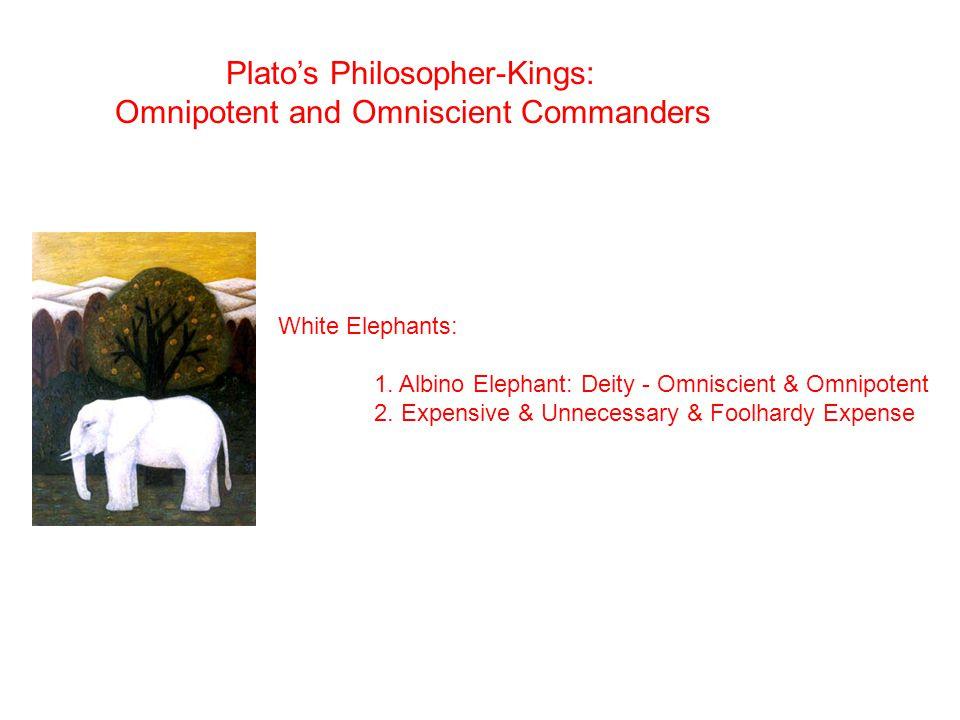 White Elephants: 1. Albino Elephant: Deity - Omniscient & Omnipotent 2. Expensive & Unnecessary & Foolhardy Expense Plato's Philosopher-Kings: Omnipot