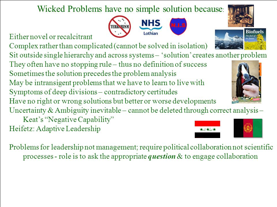 Wicked Problems have no simple solution because : Either novel or recalcitrant Complex rather than complicated (cannot be solved in isolation) Sit out