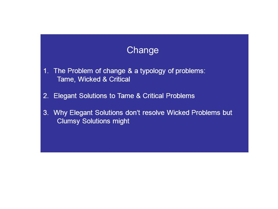 Change 1.The Problem of change & a typology of problems: Tame, Wicked & Critical 2.Elegant Solutions to Tame & Critical Problems 3.Why Elegant Solutio