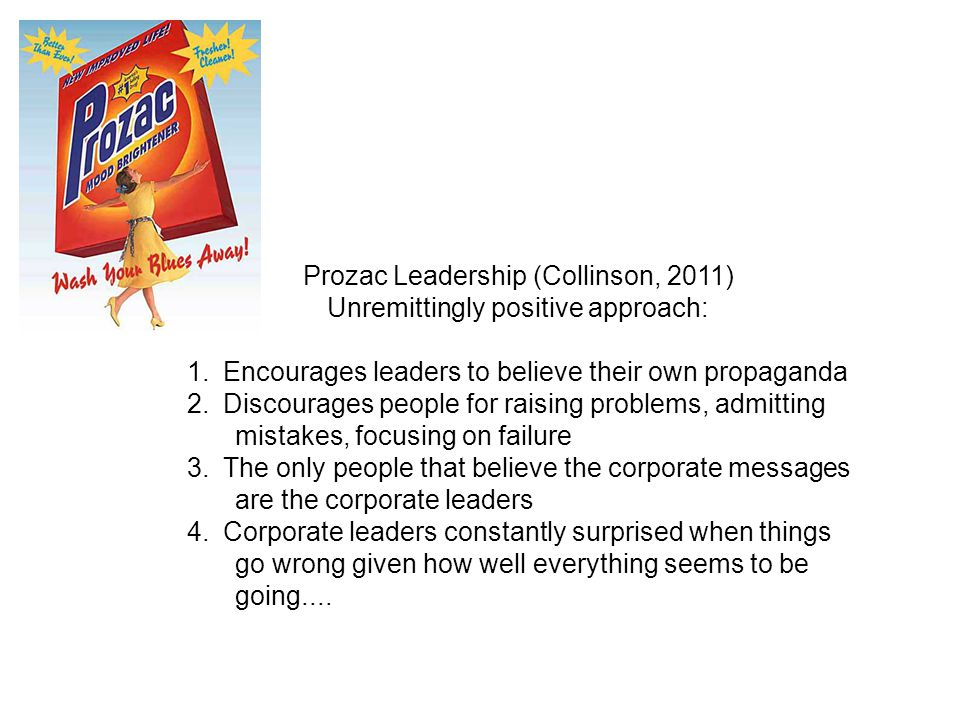 Prozac Leadership (Collinson, 2011) Unremittingly positive approach: 1.Encourages leaders to believe their own propaganda 2.Discourages people for rai