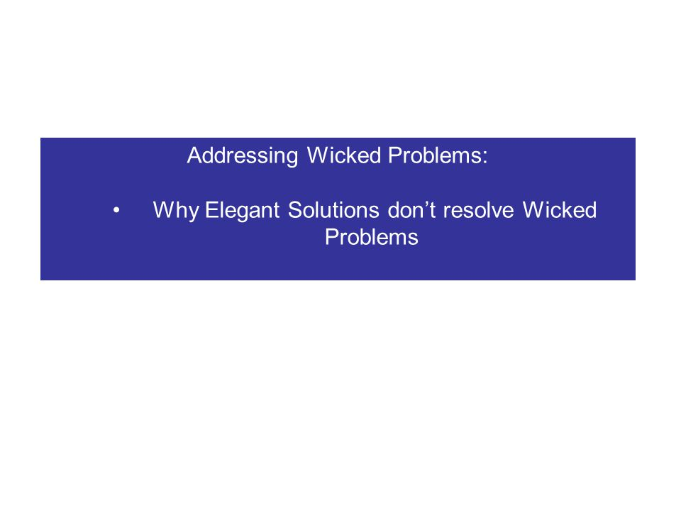 Addressing Wicked Problems: Why Elegant Solutions don't resolve Wicked Problems Why Clumsy Solutions to Wicked Problems might work