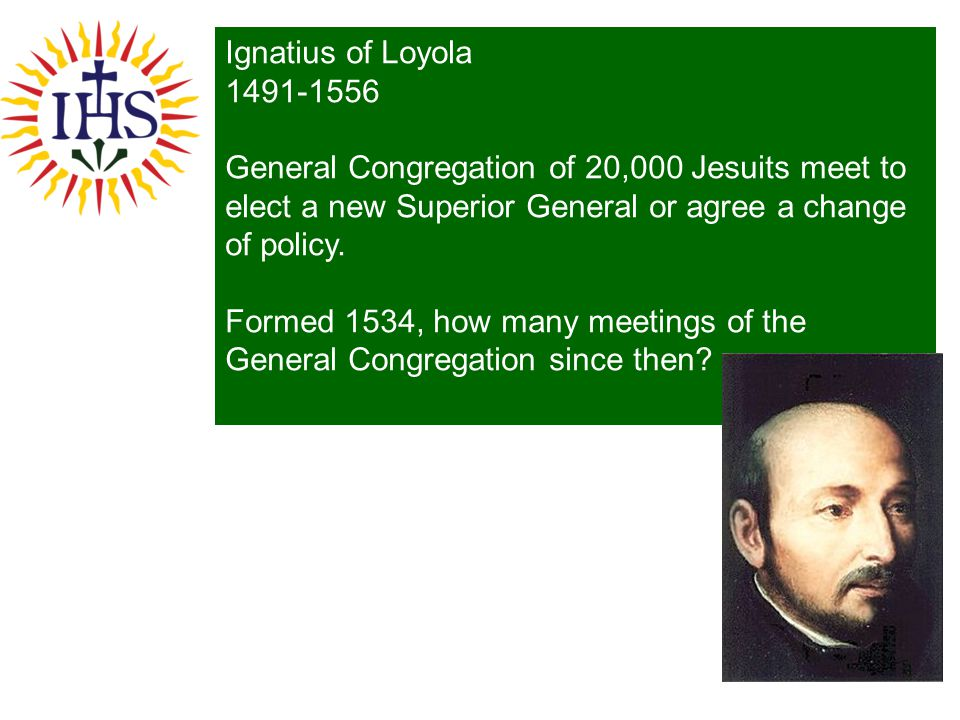 Ignatius of Loyola 1491-1556 General Congregation of 20,000 Jesuits meet to elect a new Superior General or agree a change of policy. Formed 1534, how