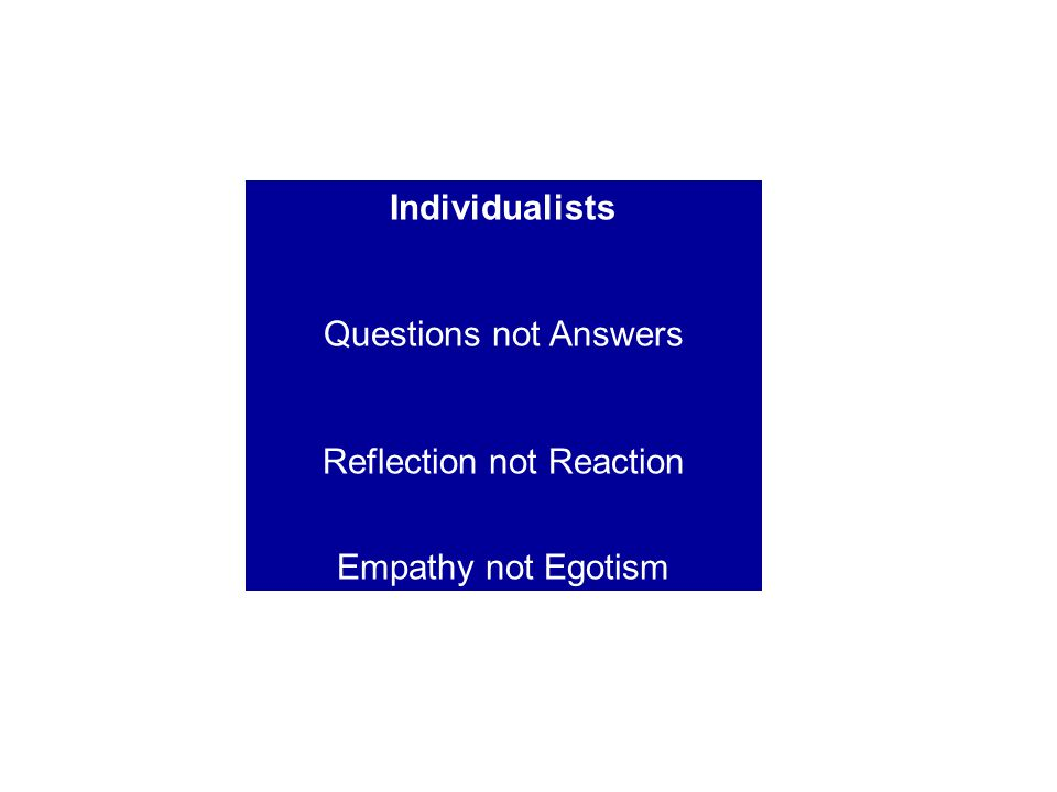 Individualists Questions not Answers Reflection not Reaction Empathy not Egotism