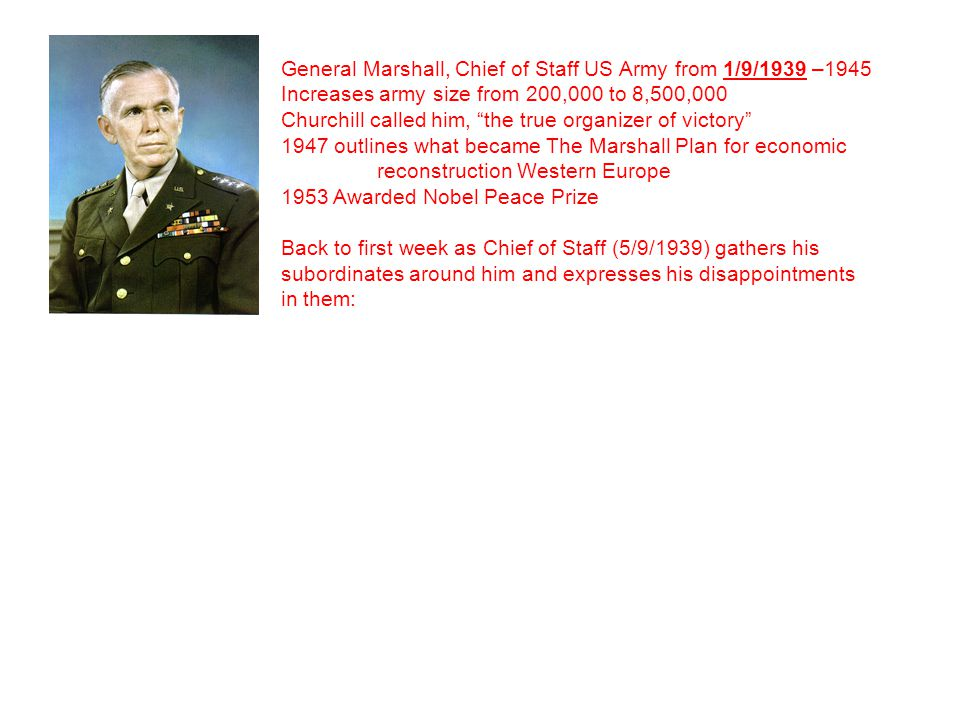 """General Marshall, Chief of Staff US Army from 1/9/1939 –1945 Increases army size from 200,000 to 8,500,000 Churchill called him, """"the true organizer o"""