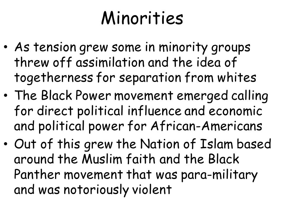Minorities As tension grew some in minority groups threw off assimilation and the idea of togetherness for separation from whites The Black Power movement emerged calling for direct political influence and economic and political power for African-Americans Out of this grew the Nation of Islam based around the Muslim faith and the Black Panther movement that was para-military and was notoriously violent
