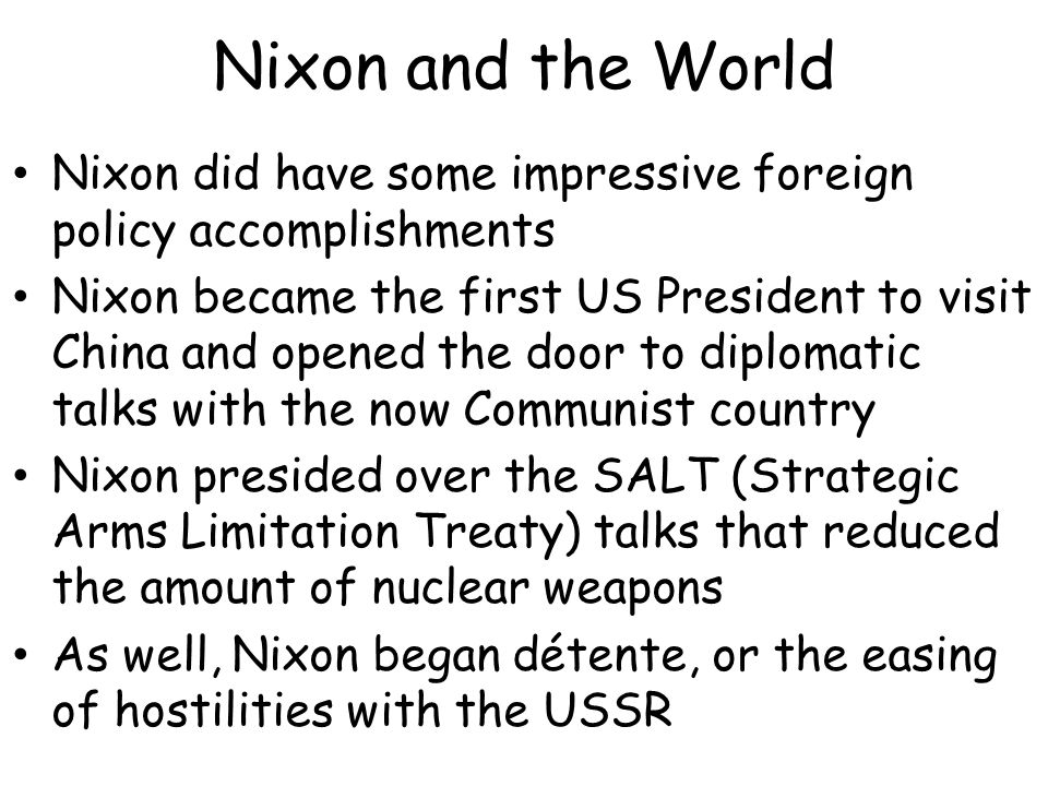 Nixon and the World Nixon did have some impressive foreign policy accomplishments Nixon became the first US President to visit China and opened the door to diplomatic talks with the now Communist country Nixon presided over the SALT (Strategic Arms Limitation Treaty) talks that reduced the amount of nuclear weapons As well, Nixon began détente, or the easing of hostilities with the USSR