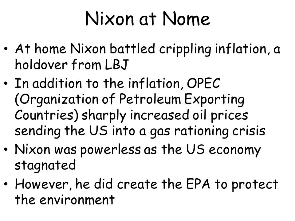 Nixon at Nome At home Nixon battled crippling inflation, a holdover from LBJ In addition to the inflation, OPEC (Organization of Petroleum Exporting Countries) sharply increased oil prices sending the US into a gas rationing crisis Nixon was powerless as the US economy stagnated However, he did create the EPA to protect the environment