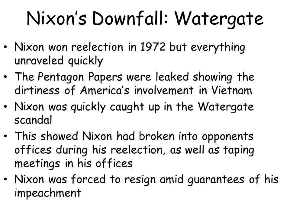 Nixon's Downfall: Watergate Nixon won reelection in 1972 but everything unraveled quickly The Pentagon Papers were leaked showing the dirtiness of America's involvement in Vietnam Nixon was quickly caught up in the Watergate scandal This showed Nixon had broken into opponents offices during his reelection, as well as taping meetings in his offices Nixon was forced to resign amid guarantees of his impeachment