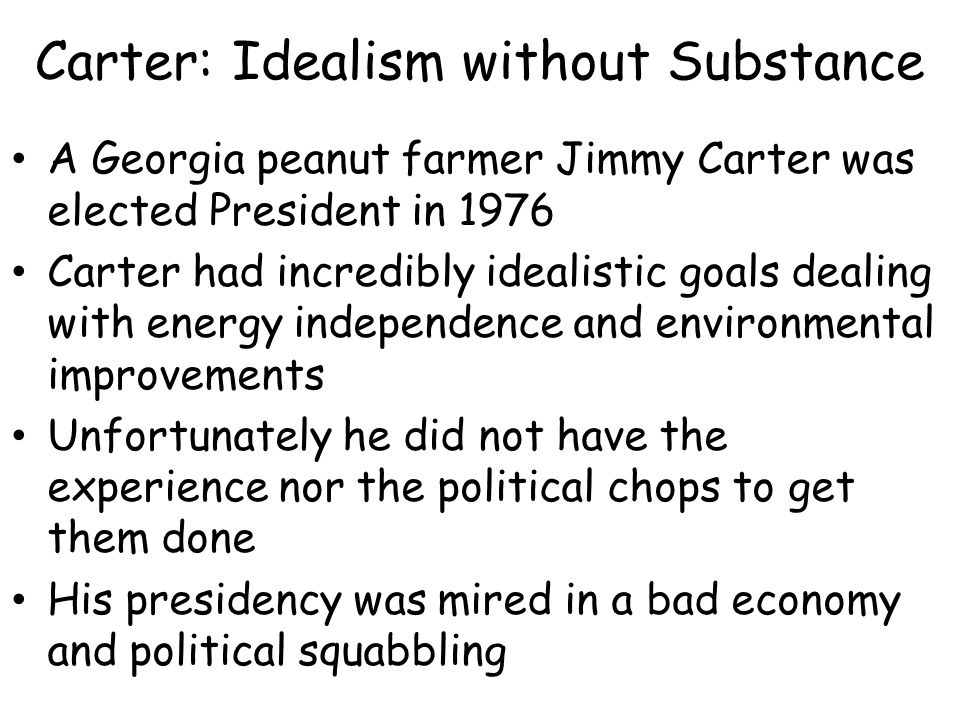 Carter: Idealism without Substance A Georgia peanut farmer Jimmy Carter was elected President in 1976 Carter had incredibly idealistic goals dealing with energy independence and environmental improvements Unfortunately he did not have the experience nor the political chops to get them done His presidency was mired in a bad economy and political squabbling