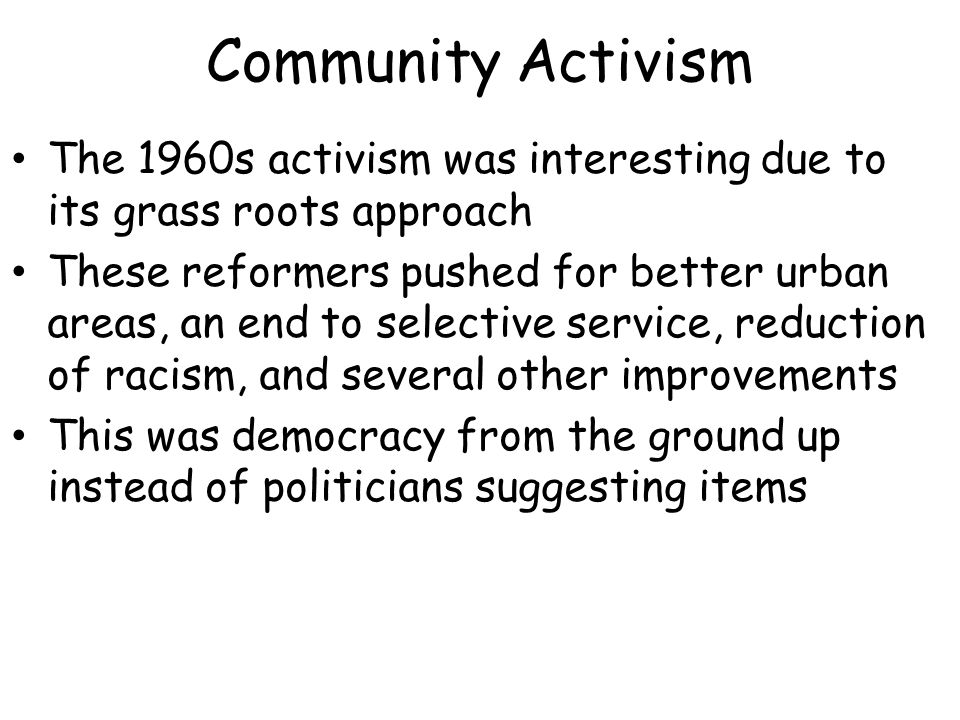 Community Activism The 1960s activism was interesting due to its grass roots approach These reformers pushed for better urban areas, an end to selective service, reduction of racism, and several other improvements This was democracy from the ground up instead of politicians suggesting items