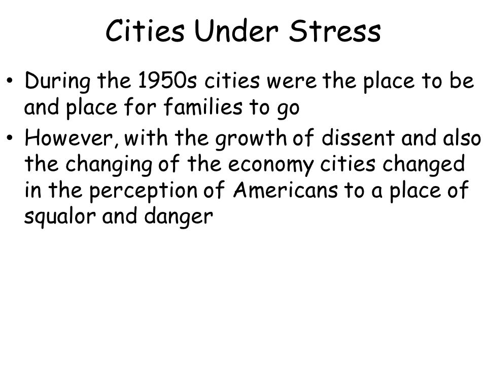 Cities Under Stress During the 1950s cities were the place to be and place for families to go However, with the growth of dissent and also the changing of the economy cities changed in the perception of Americans to a place of squalor and danger