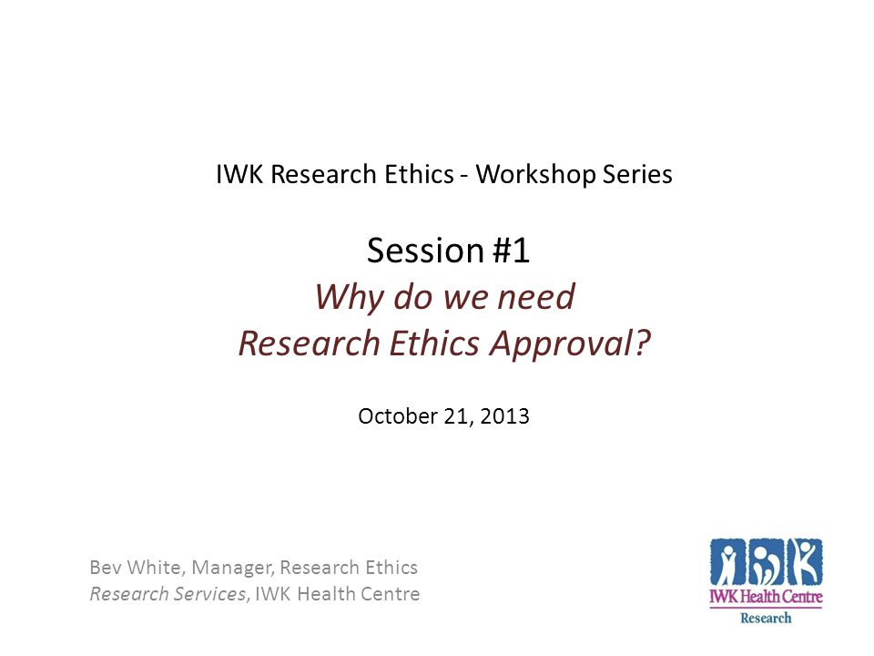 IWK Research Ethics - Workshop Series Session #1 Why do we need Research Ethics Approval? October 21, 2013 Bev White, Manager, Research Ethics Researc