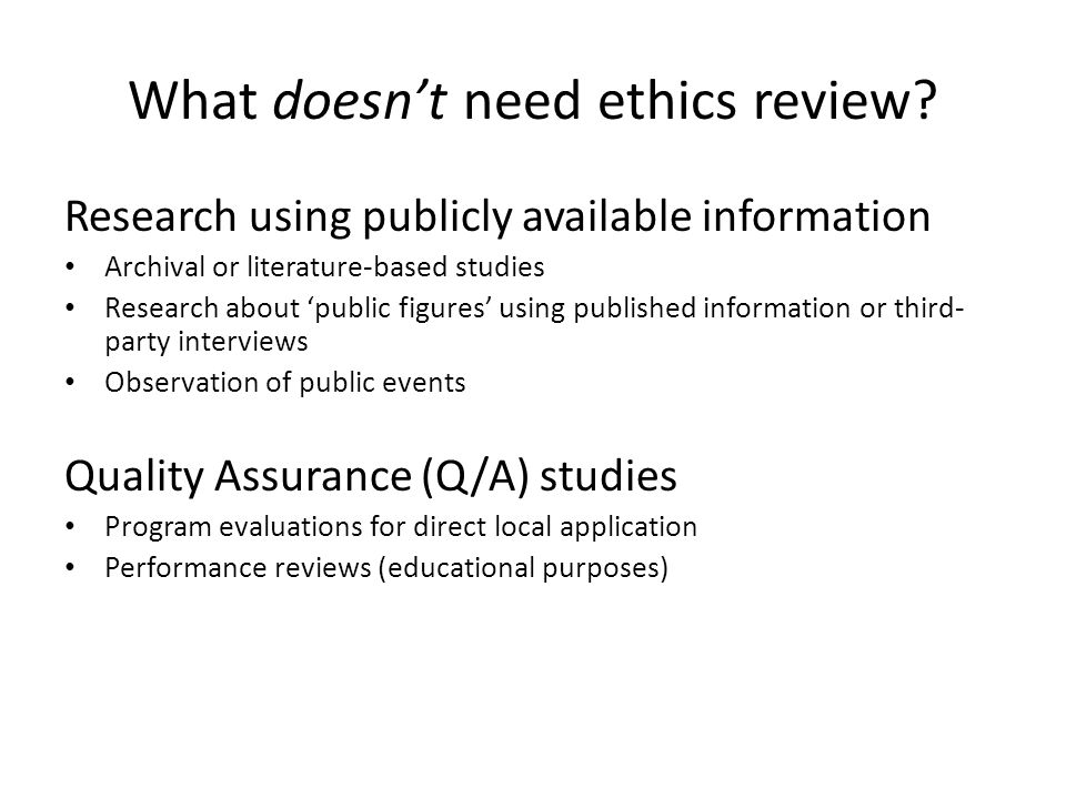 What doesn't need ethics review? Research using publicly available information Archival or literature-based studies Research about 'public figures' us