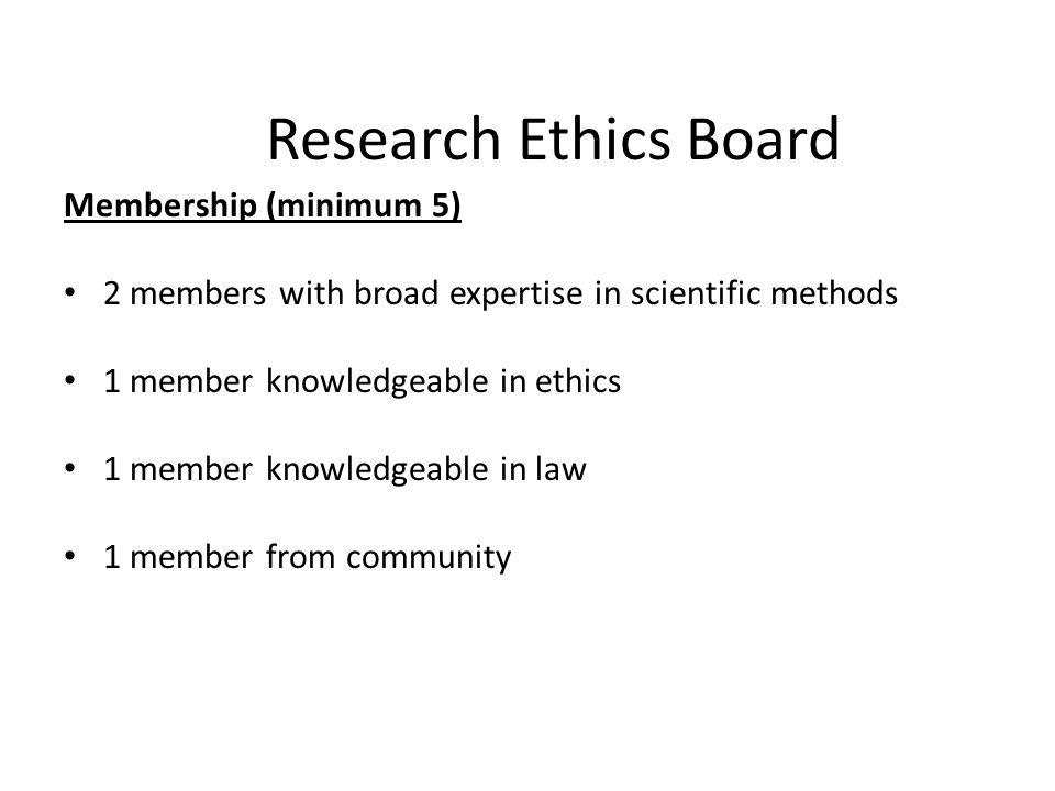 Research Ethics Board Membership (minimum 5) 2 members with broad expertise in scientific methods 1 member knowledgeable in ethics 1 member knowledgea