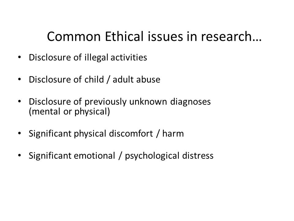 Common Ethical issues in research… Disclosure of illegal activities Disclosure of child / adult abuse Disclosure of previously unknown diagnoses (ment