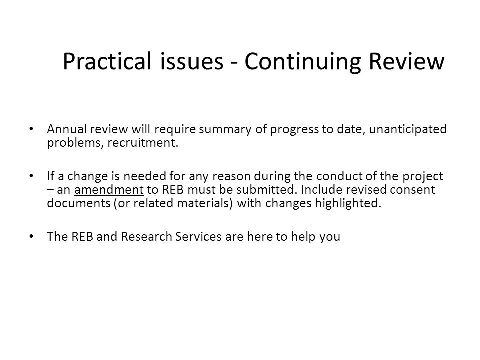 Practical issues - Continuing Review Annual review will require summary of progress to date, unanticipated problems, recruitment. If a change is neede
