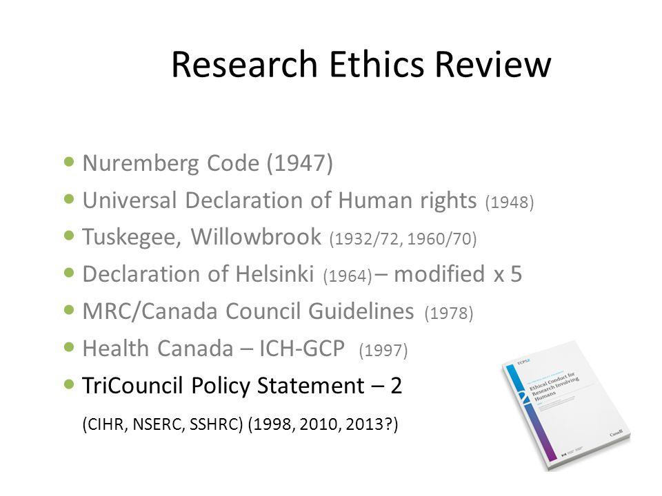 TCPS2 Section1 Article A1.1 All research that involves living human subjects requires review and approval by an REB …before research is started Research is defined as systematic investigation to establish facts, principles or generalizable knowledge  includes both quantitative and qualitative methodologies :  surveys,  questionnaires,  interviews,  human sampling (tissues),  human testing (physiological / psychological),  human observation (behavioral investigations)  clinical investigations