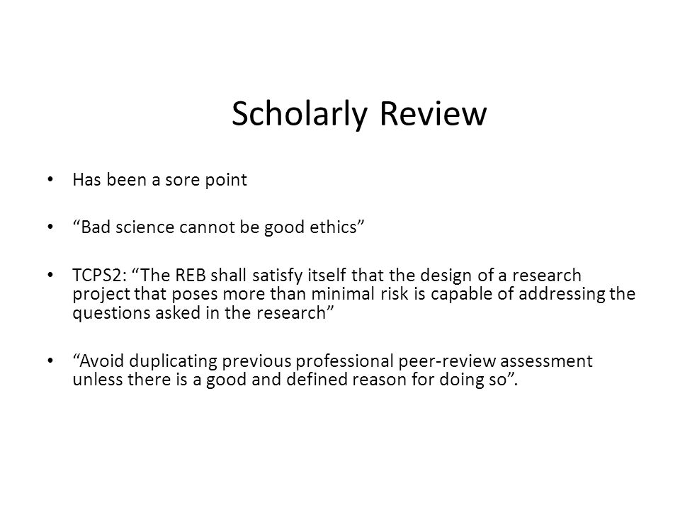 """Scholarly Review Has been a sore point """"Bad science cannot be good ethics"""" TCPS2: """"The REB shall satisfy itself that the design of a research project"""