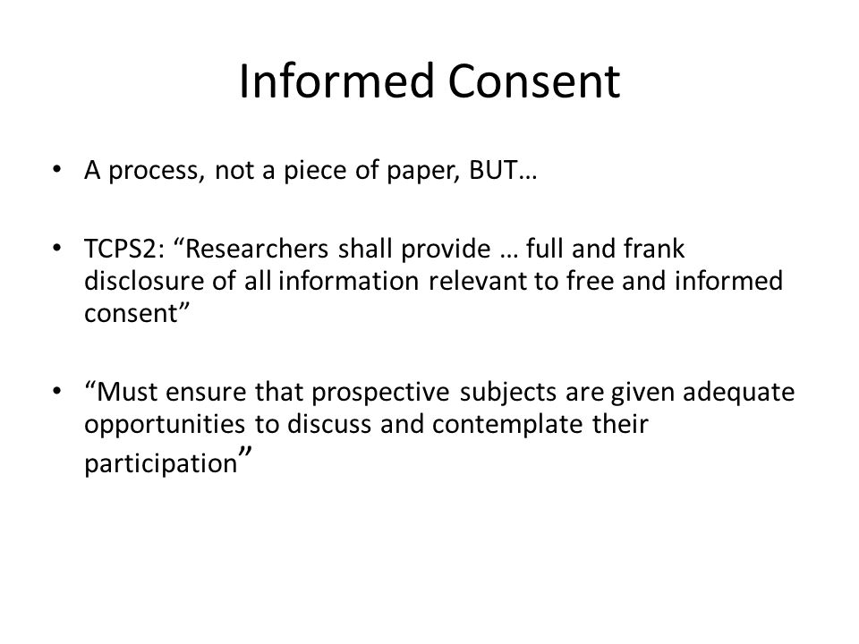 """Informed Consent A process, not a piece of paper, BUT… TCPS2: """"Researchers shall provide … full and frank disclosure of all information relevant to fr"""