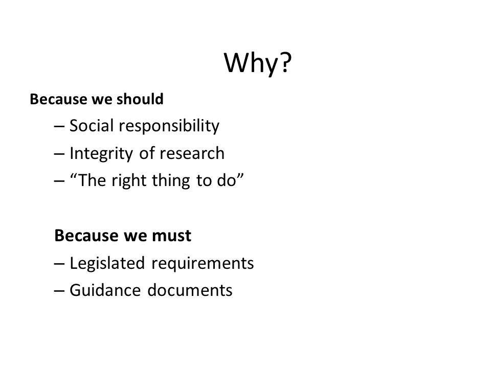 """Why? Because we should – Social responsibility – Integrity of research – """"The right thing to do"""" Because we must – Legislated requirements – Guidance"""