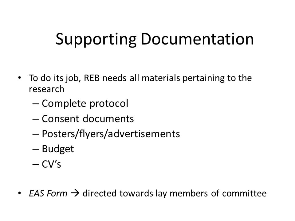 Supporting Documentation To do its job, REB needs all materials pertaining to the research – Complete protocol – Consent documents – Posters/flyers/ad