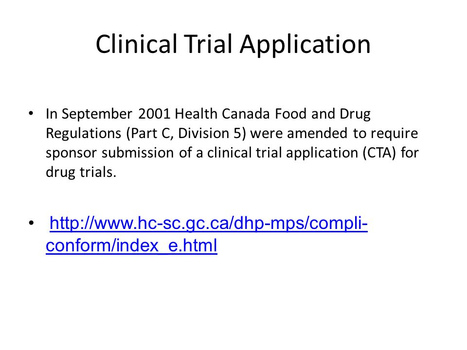 Clinical Trial Application In September 2001 Health Canada Food and Drug Regulations (Part C, Division 5) were amended to require sponsor submission o