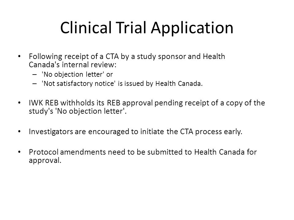Clinical Trial Application Following receipt of a CTA by a study sponsor and Health Canada's internal review: – 'No objection letter' or – 'Not satisf
