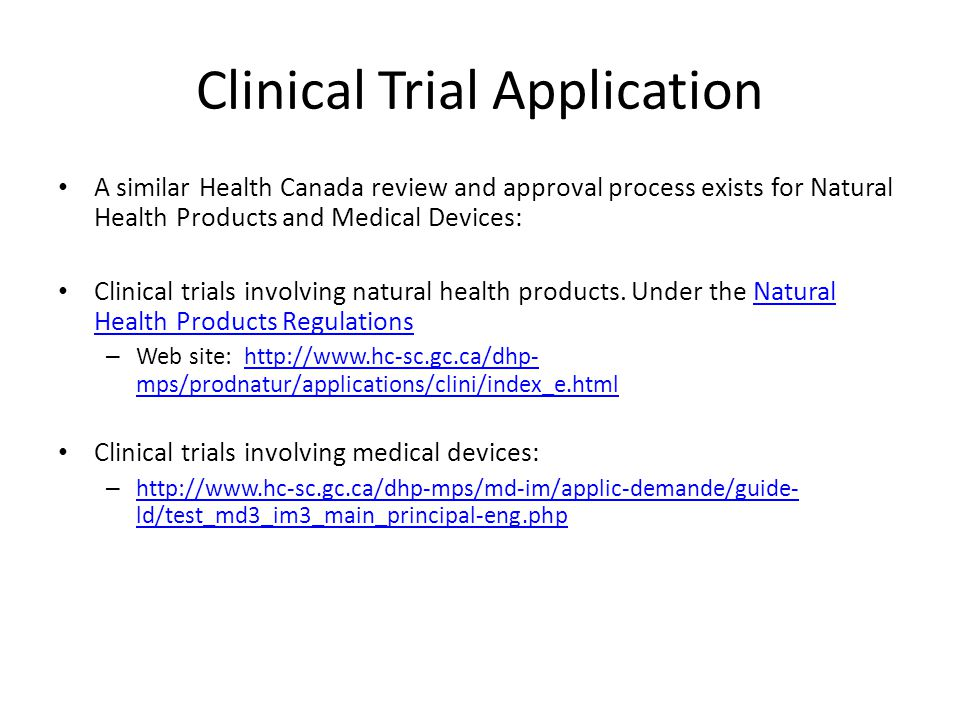Clinical Trial Application A similar Health Canada review and approval process exists for Natural Health Products and Medical Devices: Clinical trials