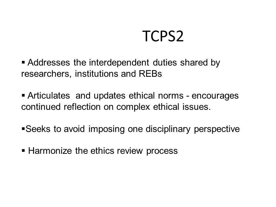 TCPS2  Addresses the interdependent duties shared by researchers, institutions and REBs  Articulates and updates ethical norms - encourages continue