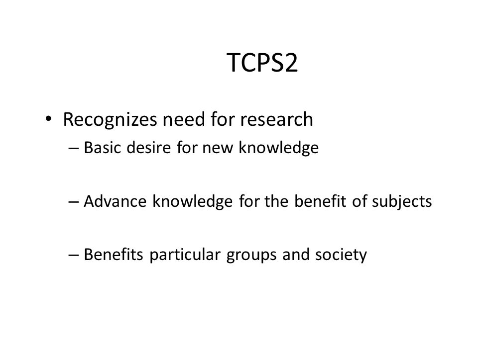 TCPS2 Recognizes need for research – Basic desire for new knowledge – Advance knowledge for the benefit of subjects – Benefits particular groups and s