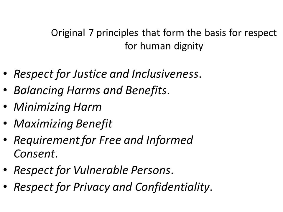 Original 7 principles that form the basis for respect for human dignity Respect for Justice and Inclusiveness. Balancing Harms and Benefits. Minimizin