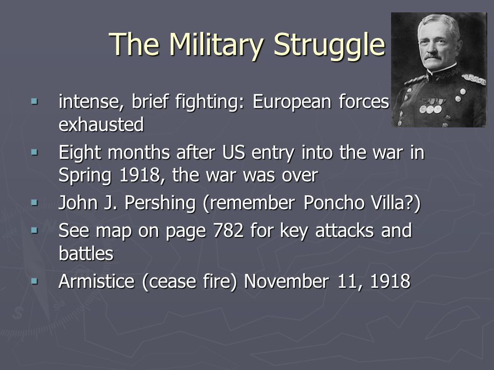 The Military Struggle  intense, brief fighting: European forces exhausted  Eight months after US entry into the war in Spring 1918, the war was over  John J.