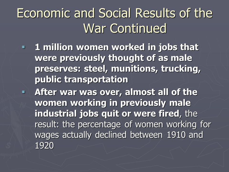 Economic and Social Results of the War Continued  1 million women worked in jobs that were previously thought of as male preserves: steel, munitions, trucking, public transportation  After war was over, almost all of the women working in previously male industrial jobs quit or were fired, the result: the percentage of women working for wages actually declined between 1910 and 1920