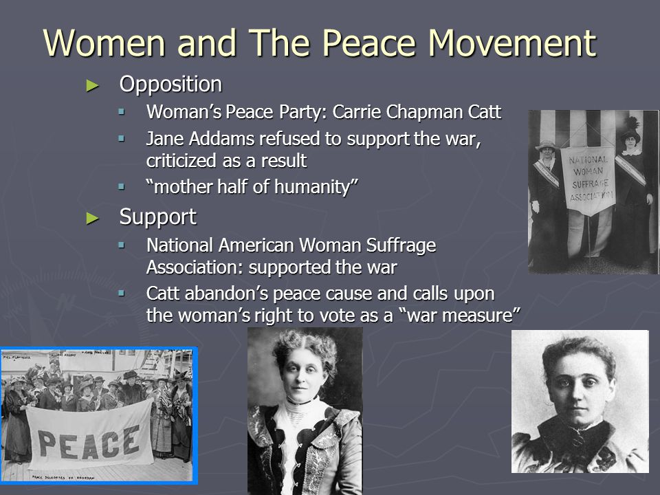 Women and The Peace Movement ► Opposition  Woman's Peace Party: Carrie Chapman Catt  Jane Addams refused to support the war, criticized as a result