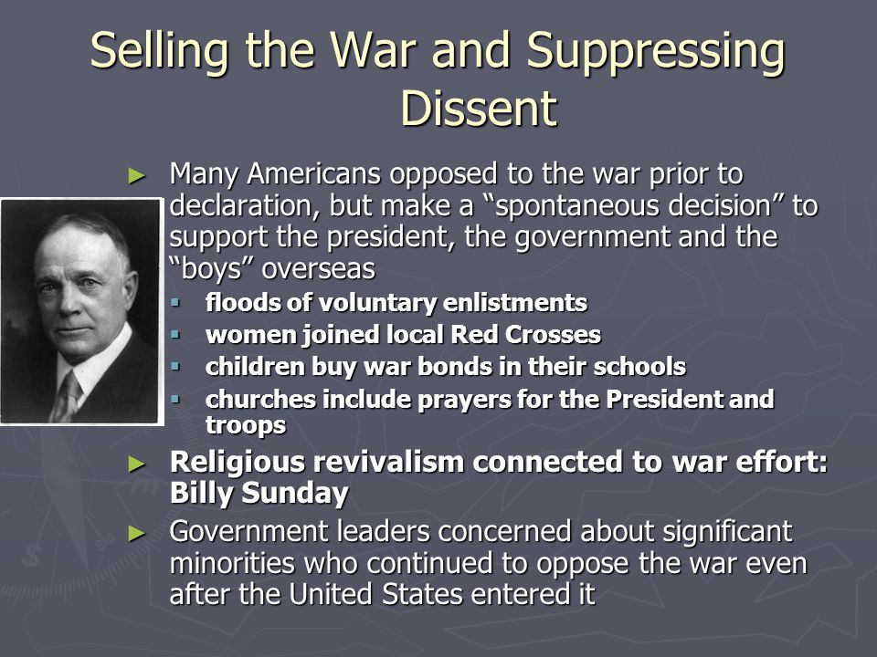 Selling the War and Suppressing Dissent ► Many Americans opposed to the war prior to declaration, but make a spontaneous decision to support the president, the government and the boys overseas  floods of voluntary enlistments  women joined local Red Crosses  children buy war bonds in their schools  churches include prayers for the President and troops ► Religious revivalism connected to war effort: Billy Sunday ► Government leaders concerned about significant minorities who continued to oppose the war even after the United States entered it