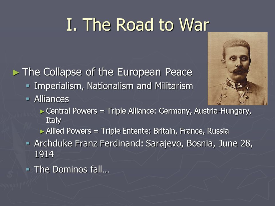 I. The Road to War ► The Collapse of the European Peace  Imperialism, Nationalism and Militarism  Alliances ► Central Powers = Triple Alliance: Germ