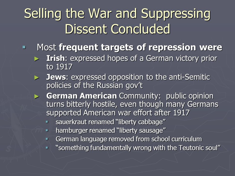 Selling the War and Suppressing Dissent Concluded  Most frequent targets of repression were ► Irish: expressed hopes of a German victory prior to 1917 ► Jews: expressed opposition to the anti-Semitic policies of the Russian gov't ► German American Community: public opinion turns bitterly hostile, even though many Germans supported American war effort after 1917  sauerkraut renamed liberty cabbage  hamburger renamed liberty sausage  German language removed from school curriculum  something fundamentally wrong with the Teutonic soul
