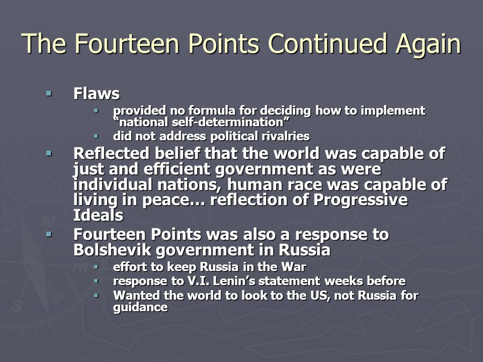 The Fourteen Points Continued Again  Flaws  provided no formula for deciding how to implement national self-determination  did not address political rivalries  Reflected belief that the world was capable of just and efficient government as were individual nations, human race was capable of living in peace… reflection of Progressive Ideals  Fourteen Points was also a response to Bolshevik government in Russia  effort to keep Russia in the War  response to V.I.