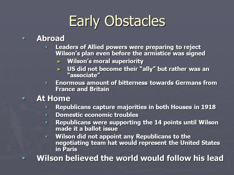 Early Obstacles  Abroad  Leaders of Allied powers were preparing to reject Wilson's plan even before the armistice was signed ► Wilson's moral superiority ► US did not become their ally but rather was an associate  Enormous amount of bitterness towards Germans from France and Britain  At Home  Republicans capture majorities in both Houses in 1918  Domestic economic troubles  Republicans were supporting the 14 points until Wilson made it a ballot issue  Wilson did not appoint any Republicans to the negotiating team hat would represent the United States in Paris  Wilson believed the world would follow his lead