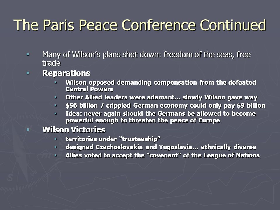 The Paris Peace Conference Continued  Many of Wilson's plans shot down: freedom of the seas, free trade  Reparations  Wilson opposed demanding compensation from the defeated Central Powers  Other Allied leaders were adamant… slowly Wilson gave way  $56 billion / crippled German economy could only pay $9 billion  Idea: never again should the Germans be allowed to become powerful enough to threaten the peace of Europe  Wilson Victories  territories under trusteeship  designed Czechoslovakia and Yugoslavia… ethnically diverse  Allies voted to accept the covenant of the League of Nations