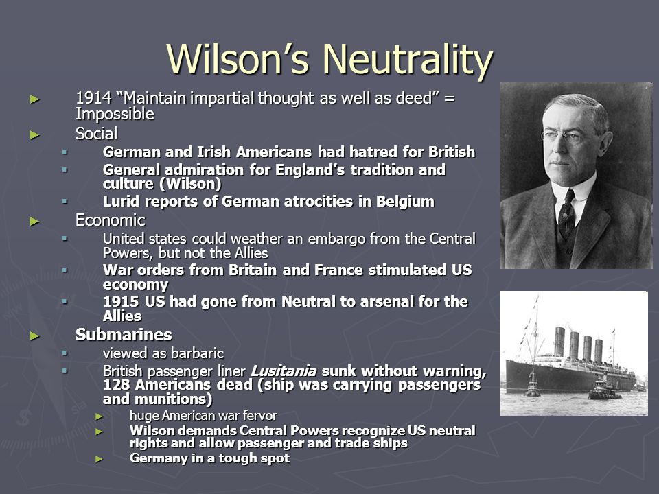 Wilson's Neutrality ► 1914 Maintain impartial thought as well as deed = Impossible ► Social  German and Irish Americans had hatred for British  General admiration for England's tradition and culture (Wilson)  Lurid reports of German atrocities in Belgium ► Economic  United states could weather an embargo from the Central Powers, but not the Allies  War orders from Britain and France stimulated US economy  1915 US had gone from Neutral to arsenal for the Allies ► Submarines  viewed as barbaric  British passenger liner Lusitania sunk without warning, 128 Americans dead (ship was carrying passengers and munitions) ► huge American war fervor ► Wilson demands Central Powers recognize US neutral rights and allow passenger and trade ships ► Germany in a tough spot