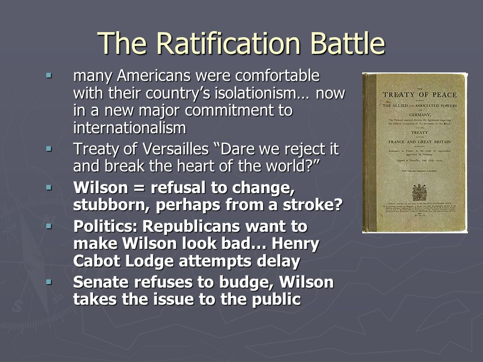The Ratification Battle  many Americans were comfortable with their country's isolationism… now in a new major commitment to internationalism  Treaty of Versailles Dare we reject it and break the heart of the world?  Wilson = refusal to change, stubborn, perhaps from a stroke.