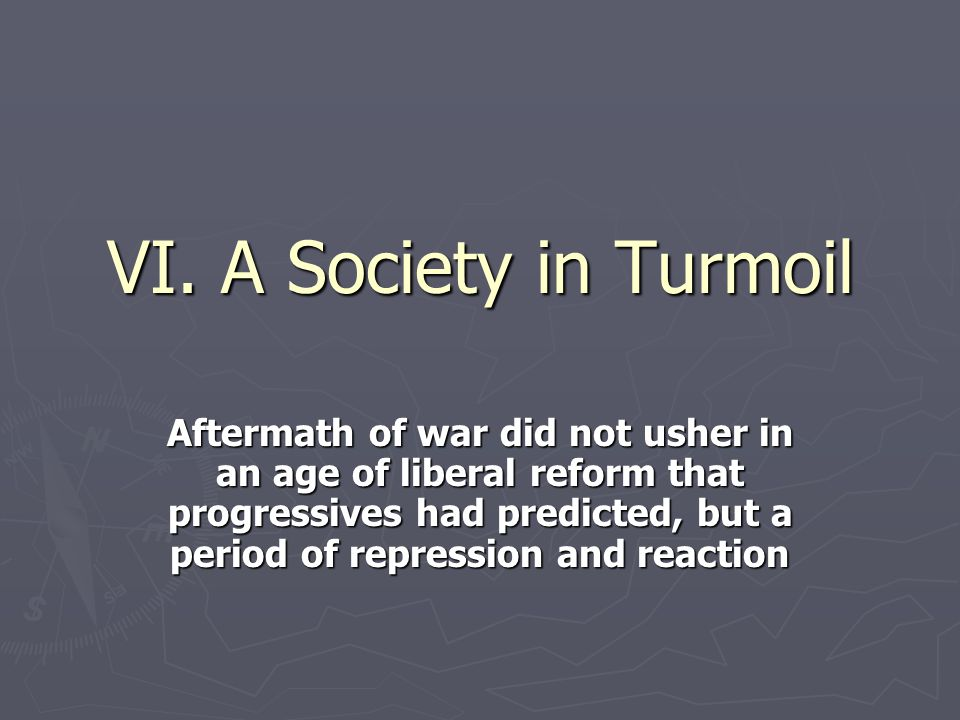 VI. A Society in Turmoil Aftermath of war did not usher in an age of liberal reform that progressives had predicted, but a period of repression and re