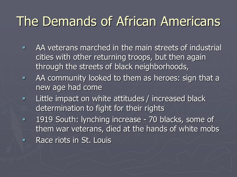 The Demands of African Americans  AA veterans marched in the main streets of industrial cities with other returning troops, but then again through the streets of black neighborhoods,  AA community looked to them as heroes: sign that a new age had come  Little impact on white attitudes / increased black determination to fight for their rights  1919 South: lynching increase - 70 blacks, some of them war veterans, died at the hands of white mobs  Race riots in St.