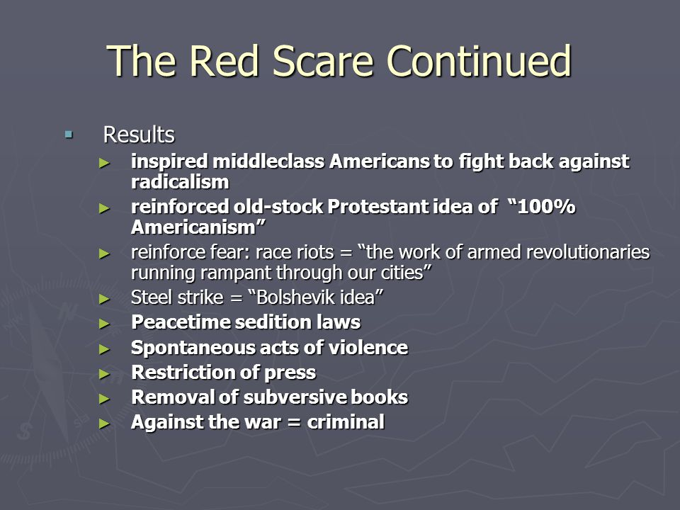 The Red Scare Continued  Results ► inspired middleclass Americans to fight back against radicalism ► reinforced old-stock Protestant idea of 100% Americanism ► reinforce fear: race riots = the work of armed revolutionaries running rampant through our cities ► Steel strike = Bolshevik idea ► Peacetime sedition laws ► Spontaneous acts of violence ► Restriction of press ► Removal of subversive books ► Against the war = criminal