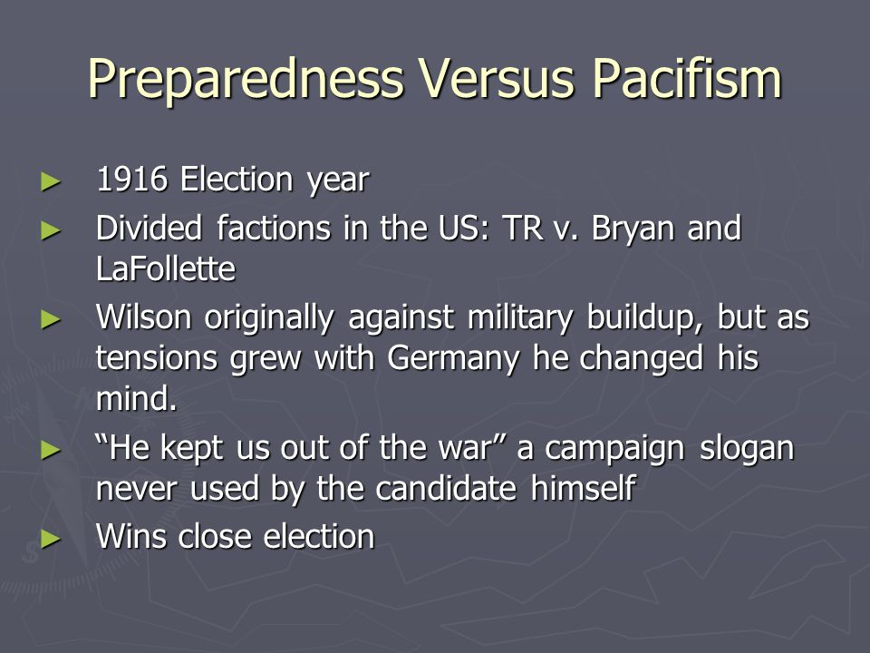 Preparedness Versus Pacifism ► 1916 Election year ► Divided factions in the US: TR v. Bryan and LaFollette ► Wilson originally against military buildu