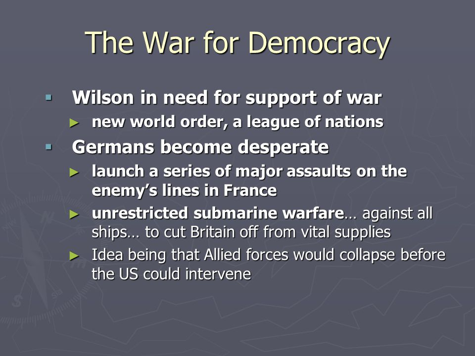 The War for Democracy  Wilson in need for support of war ► new world order, a league of nations  Germans become desperate ► launch a series of major