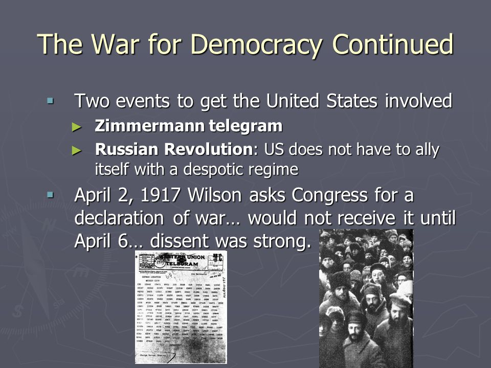 The War for Democracy Continued  Two events to get the United States involved ► Zimmermann telegram ► Russian Revolution: US does not have to ally it