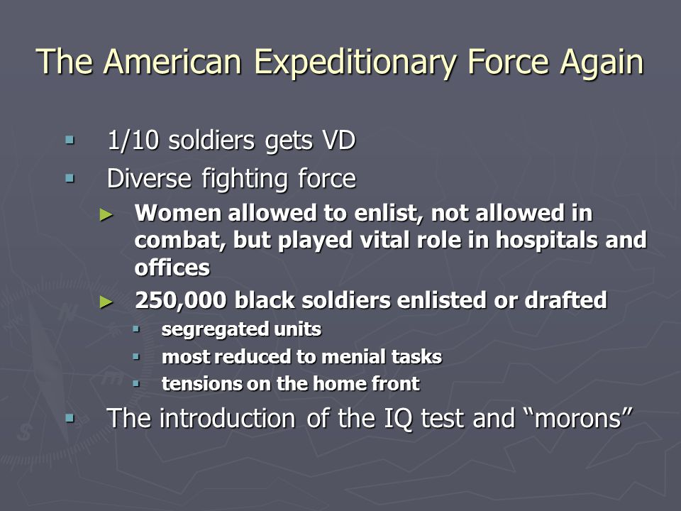 The American Expeditionary Force Again  1/10 soldiers gets VD  Diverse fighting force ► Women allowed to enlist, not allowed in combat, but played vital role in hospitals and offices ► 250,000 black soldiers enlisted or drafted  segregated units  most reduced to menial tasks  tensions on the home front  The introduction of the IQ test and morons